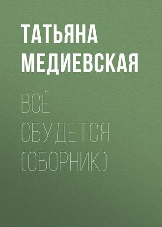 Татьяна Медиевская, Всё сбудется (сборник)