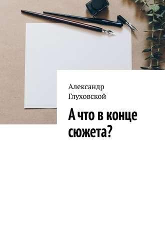 Александр Глуховской, Ачто вконце сюжета?