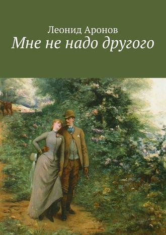 Леонид Аронов, Мне не надо другого