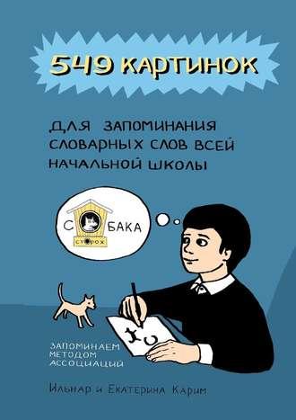 Екатерина Карим, Ильнар Карим, 549 картинок для запоминания словарных слов всей начальной школы. Запоминаем методом ассоциаций