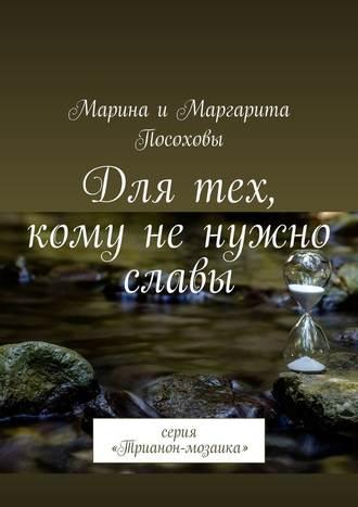 Марина Посохова, Маргарита Посохова, Для тех, кому ненужно славы. Серия «Трианон-мозаика»
