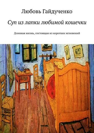 Любовь Гайдученко, Суп излапки любимой кошечки. Длинная жизнь, состоящая из коротких мгновений