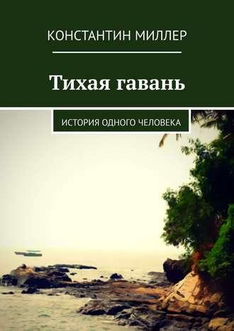 Константин Миллер, Тихая гавань. История одного человека