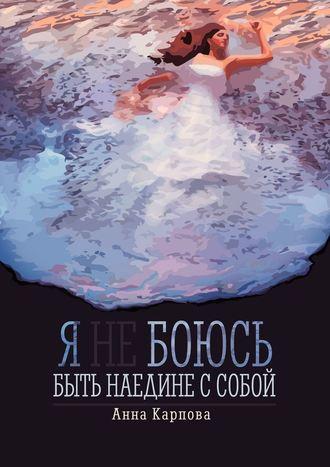 Анна Карпова, Я не боюсь быть наедине с собой