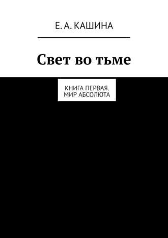 Елена Кашина, Свет во тьме. Книга первая. Мир Абсолюта