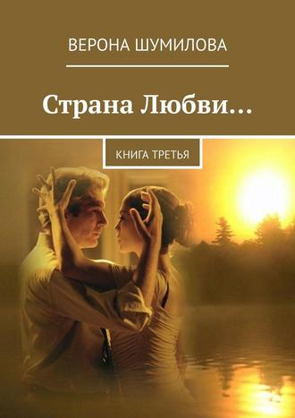 Верона Шумилова, Страна Любви… Книга третья