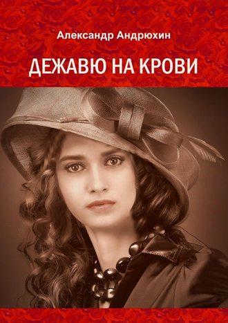 Александр Андрюхин, Дежавю на крови. История о том, что получает мужчина, готовый на все ради любви