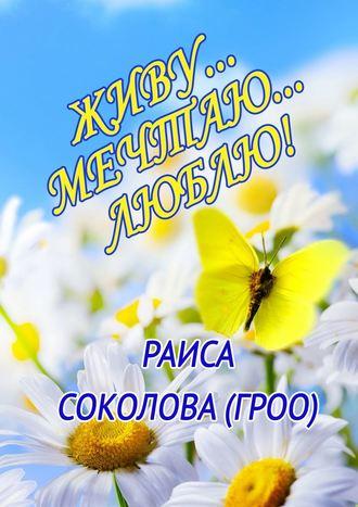 Раиса Соколова (Гроо), Живу… Мечтаю… Люблю!