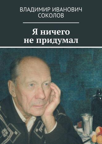 Владимир Соколов, Я ничего не придумал