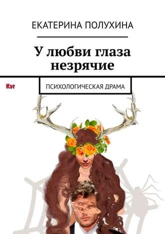 Екатерина Полухина, У любви глаза незрячие. Психологическая драма
