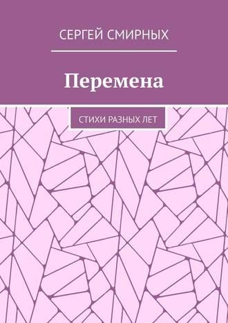 Сергей Смирных, Перемена. Стихи разных лет