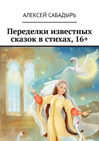 Алексей Сабадырь, Переделки известных сказок встихах,16+