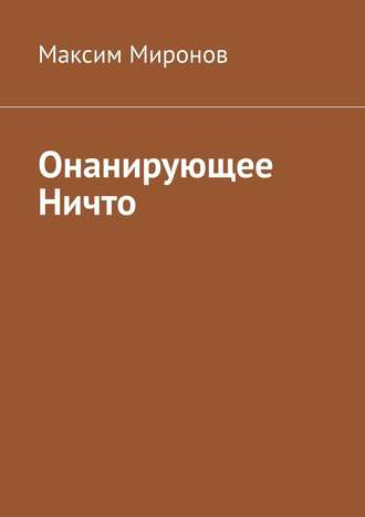 Максим Миронов, Онанирующее Ничто