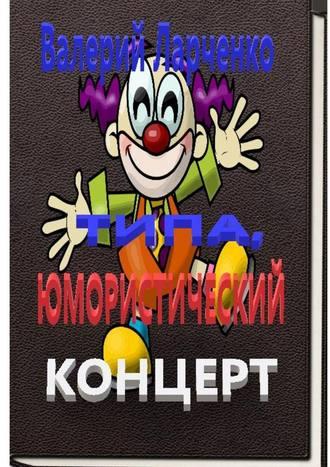 Валерий Ларченко, Типа юмористический концерт. Смейтесь, господа! Смейтесь на здоровье! А я чем могу помогу…