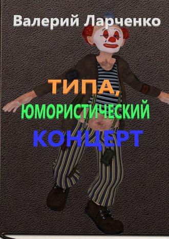 Валерий Ларченко, Типа юмористический концерт. Юмор от писателя-сатирика из Беларуси Валерия Ларченко