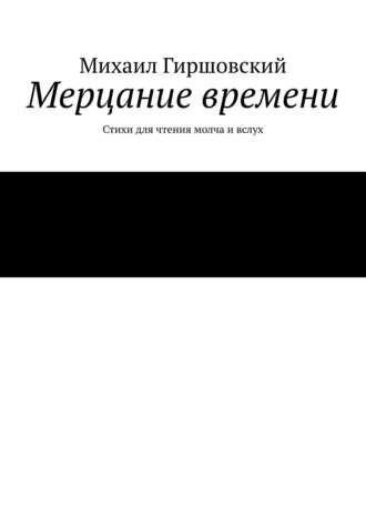 Михаил Гиршовский, Мерцание времени. Стихи для чтения молча ивслух