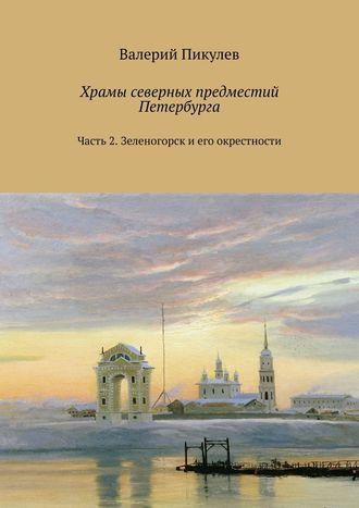 Валерий Пикулев, Храмы северных предместий Петербурга. Часть 2. Зеленогорск и его окрестности