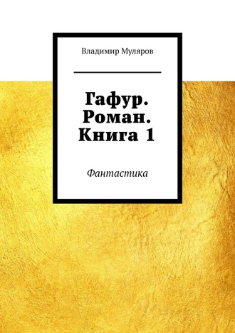 Владимир Муляров, Гафур. Роман. Книга1. Фантастика