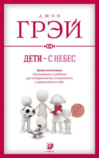 Джон Грэй, Дети – с небес. Уроки воспитания. Как развивать в ребенке дух сотрудничества, отзывчивость и уверенность в себе