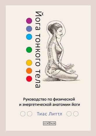 Тиас Литтл, Йога тонкого тела. Руководство по физической и энергетической анатомии йоги
