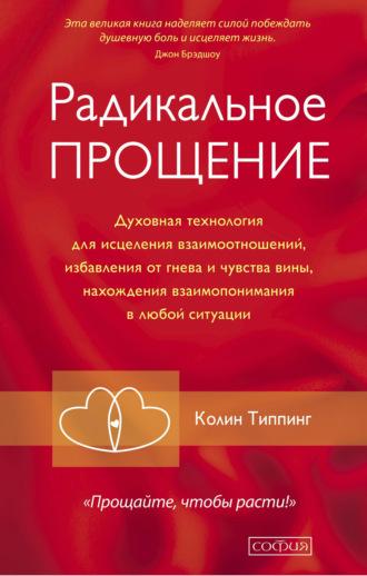 Колин Типпинг, Радикальное Прощение. Духовная технология для исцеления взаимоотношений, избавления от гнева и чувства вины, нахождения взаимопонимания в любой ситуации