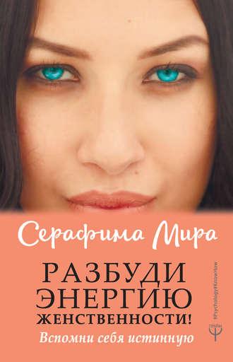 Серафима Мира, Разбуди Энергию женственности! Вспомни себя истинную