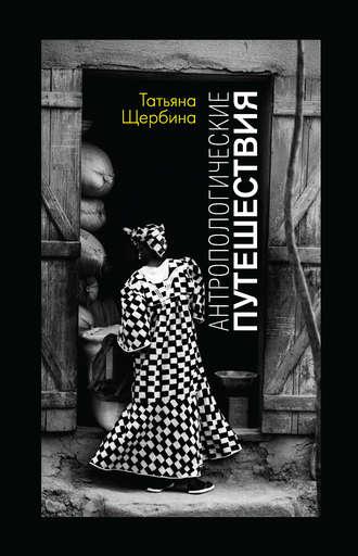 Татьяна Щербина, Антропологические путешествия