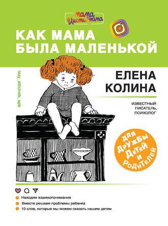 Елена Колина, Как мама была маленькой. Книга для дружбы детей и родителей