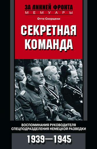Отто Скорцени, Секретная команда. Воспоминания руководителя спецподразделения немецкой разведки. 1939—1945