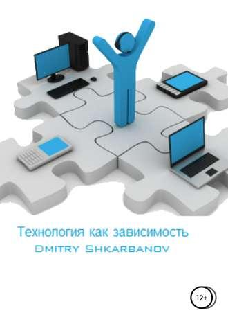 Dmitry Shkarbanov, Технология как зависимость
