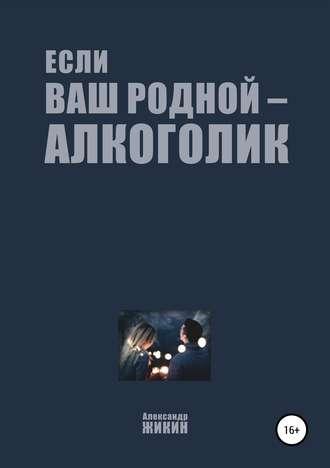 Александр Жикин, Если ваш родной – алкоголик