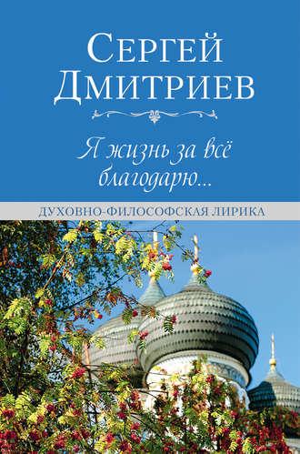 Сергей Дмитриев, Я жизнь за всё благодарю…
