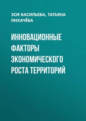 Татьяна Лихачёва, Зоя Васильева, Инновационные факторы экономического роста территорий