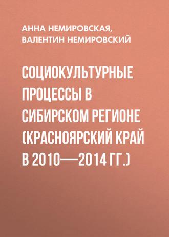 Анна Немировская, Валентин Немировский, Социокультурные процессы в Сибирском регионе (Красноярский край в 2010-2014 гг.)