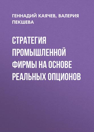 Валерия Пекшева, Геннадий Каячев, Стратегия промышленной фирмы на основе реальных опционов