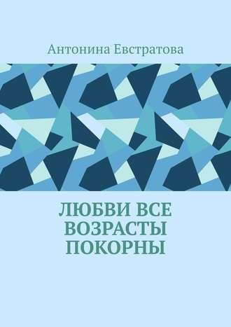 Антонина Евстратова, Любви все возрасты покорны