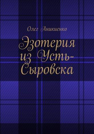 Олег Аникиенко, Эзотерия изУсть-Сыровска