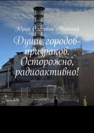 Юрий Майский, Души городов-призраков. Осторожно, радиоактивно!