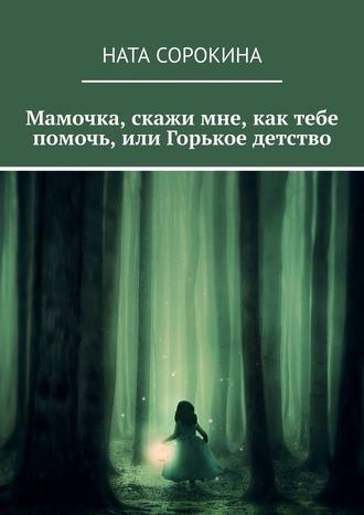 Ната Сорокина, Мамочка, скажи мне, как тебе помочь, или Горькое детство