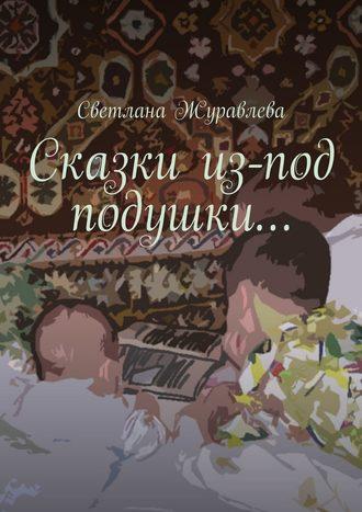 Светлана Журавлева, Сказки из-под подушки…