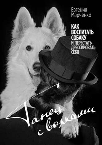 Евгения Марченко, Танец с волками. Как воспитать собаку иперестать дрессировать себя