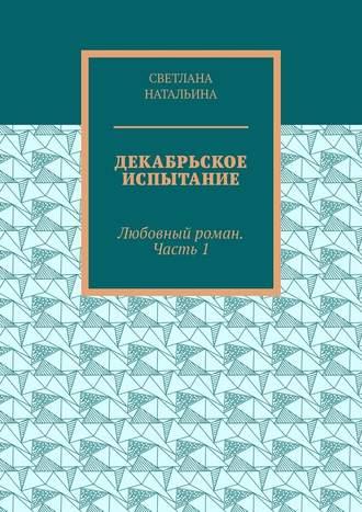Светлана Натальина, Декабрьское испытание. Любовный роман. Часть 1