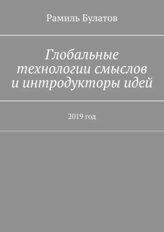 Рамиль Булатов, Глобальные технологии смыслов и интродукторы идей. 2019год