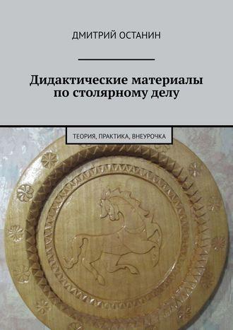 Дмитрий Останин, Дидактические материалы постолярному делу. Теория, практика, внеурочка