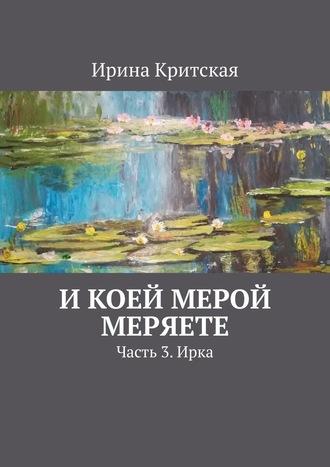 Ирина Критская, Икоей мерой меряете. Часть 3.Ирка