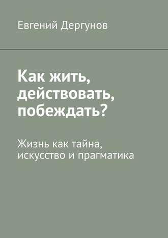Евгений Дергунов, Как жить, действовать, побеждать? Жизнь как тайна, искусство ипрагматика
