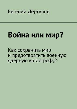 Евгений Дергунов, Война или мир? Как сохранить мир ипредотвратить военную ядерную катастрофу?