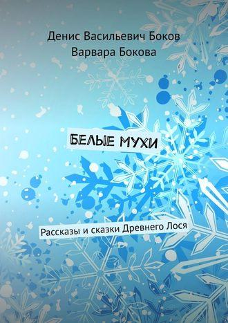 Денис Боков, Варвара Бокова, Белые мухи. Рассказы исказки Древнего Лося