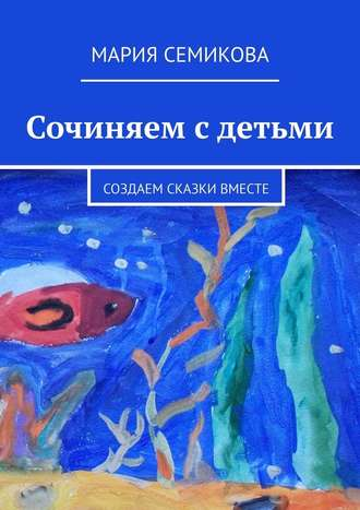 Мария Семикова, Сочиняем с детьми. Создаем сказки вместе