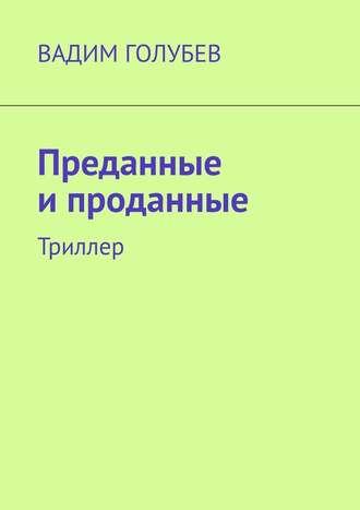 Вадим Голубев, Преданные ипроданные. Триллер